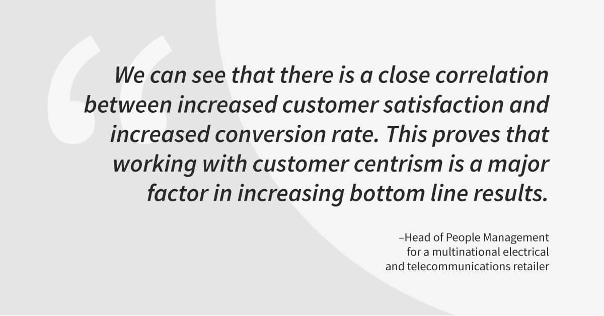 Quote: We can see that there is a close correlation between increased customer satisfaction and increased conversion rate. This proves that working with customer centrism is a major factor in increasing bottom line results.