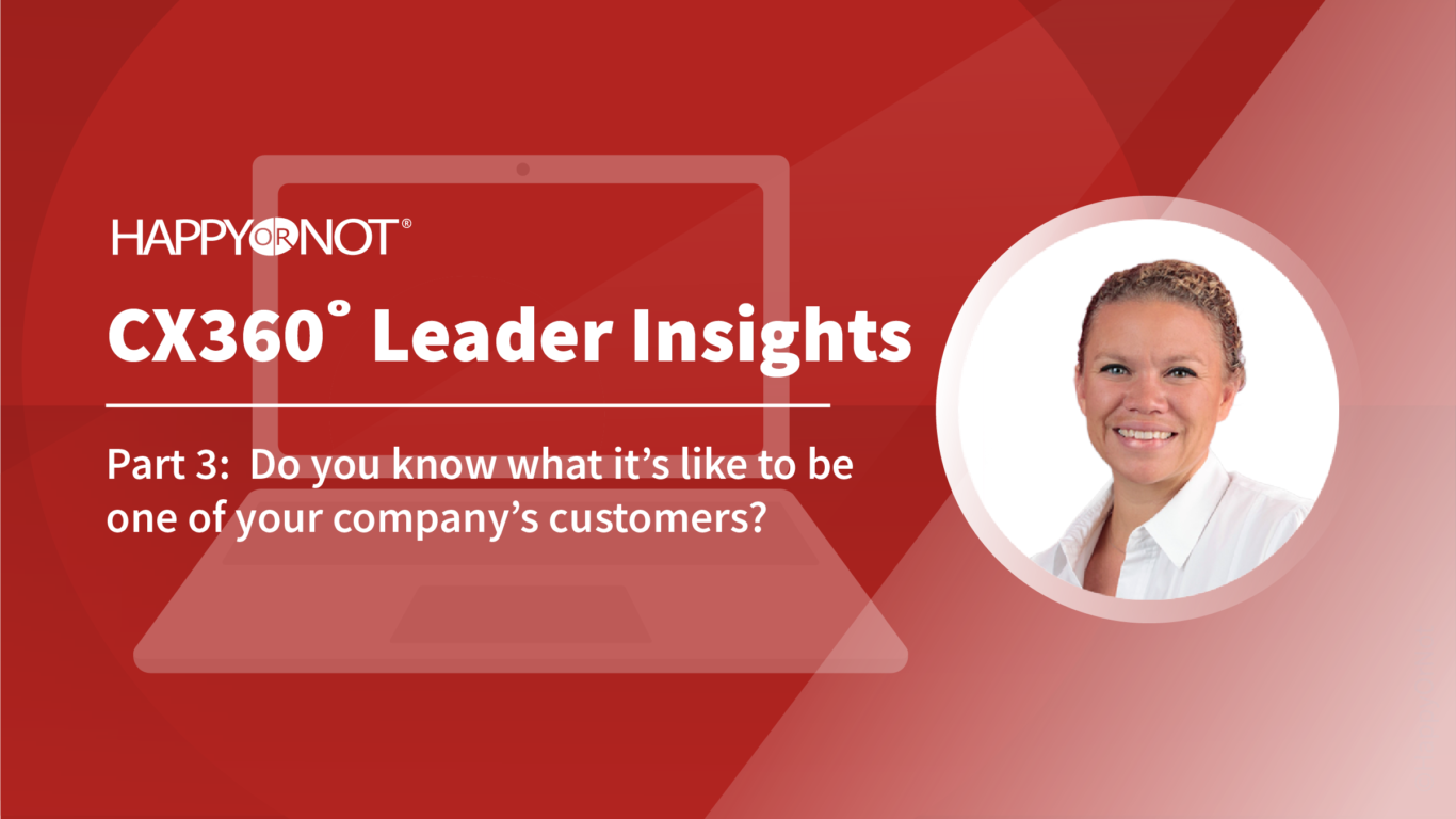 HappyOrNot CX360 Leader Insights: Part 3: Do you know what it's like to be one of your company's customers?
