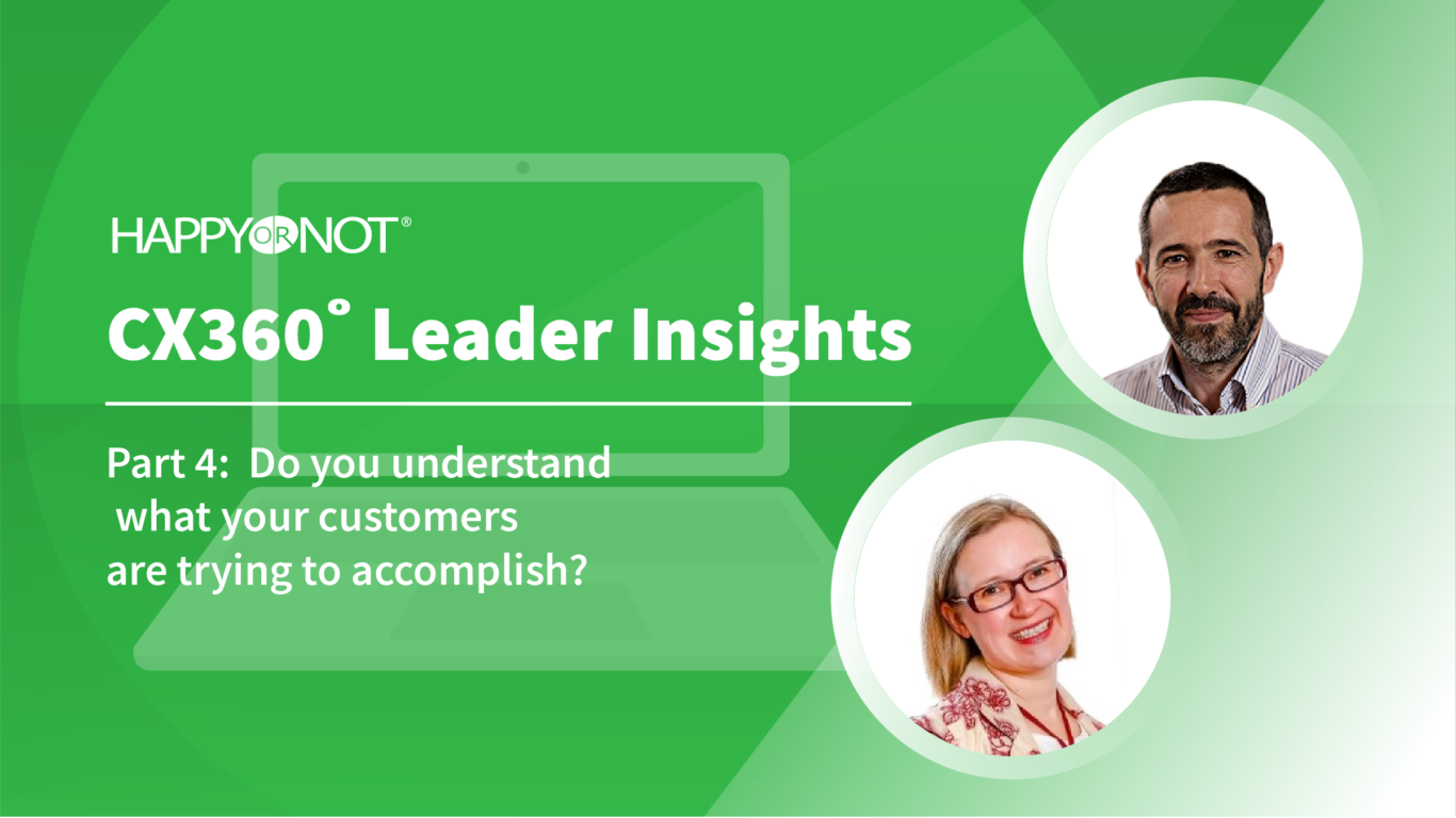 HappyOrNot CX360 Leader Insights: Part 4: Do you understand what your customers are trying to accomplish?